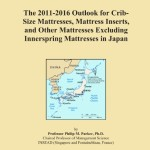 The 2011-2016 Outlook for Crib-Size Mattresses, Mattress Inserts, and Other Mattresses Excluding Innerspring Mattresses in Japan