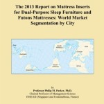 The 2013 Report on Mattress Inserts for Dual-Purpose Sleep Furniture and Futons Mattresses: World Market Segmentation by City